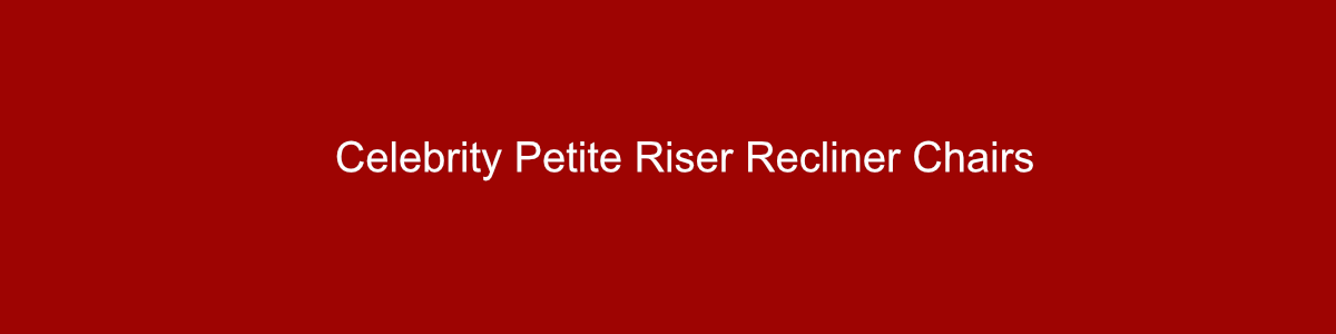 Celebrity petite riser recliner chairs group